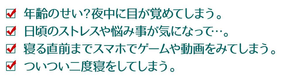 □年齢のせい?夜中に目が覚めてしまう。 □日頃のストレスや悩み事が気になって…。 □寝る直前までスマホでゲームや動画をみてしまう。 □ついつい二度寝をしてしまう。